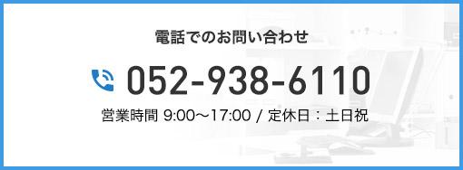 電話でのお問い合わせ 052-938-6110 営業時間 9:00~17:30 / 定休日:土日祝